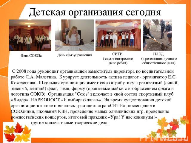 С 2008 года руководит организацией заместитель директора по воспитательной работе Л.А. Малетина. Курирует деятельность актива педагог - организатор Е.С. Кожевятова. Школьная организация имеет свою атрибутику: трехцветный (синий, зеленый, желтый) …