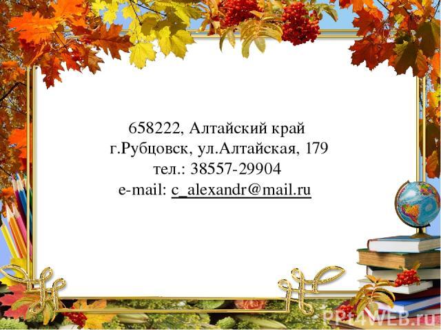 658222, Алтайский край г.Рубцовск, ул.Алтайская, 179 тел.: 38557-29904 e-mail: с_alexandr@mail.ru