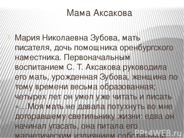 Мама Аксакова Мария Николаевна Зубова, мать писателя, дочь помощника оренбургского наместника. Первоначальным воспитанием С. Т. Аксакова руководила его мать, урожденная Зубова, женщина по тому времени весьма образованная; четырех лет он умел уже чит…