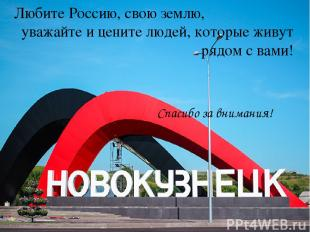 Любите Россию, свою землю, уважайте и цените людей, которые живут рядом с вами!
