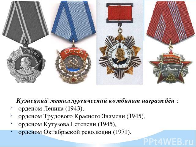 Кузнецкий металлургический комбинат награждён : орденом Ленина (1943), орденом Трудового Красного Знамени (1945), орденом Кутузова I степени (1945), орденом Октябрьской революции (1971).