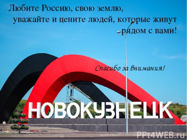 Любите Россию, свою землю, уважайте и цените людей, которые живут рядом с вами! Спасибо за внимания!