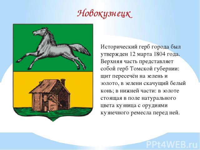 Новокузнецк Исторический герб города был утвержден 12 марта 1804 года. Верхняя часть представляет собой герб Томской губернии: щит пересечён на зелень и золото, в зелени скачущий белый конь; в нижней части: в золоте стоящая в поле натурального цвета…