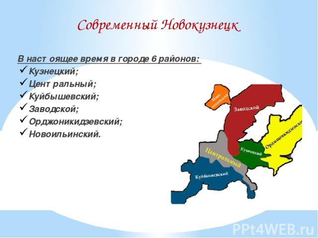 Современный Новокузнецк В настоящее время в городе 6 районов: Кузнецкий; Центральный; Куйбышевский; Заводской; Орджоникидзевский; Новоильинский.