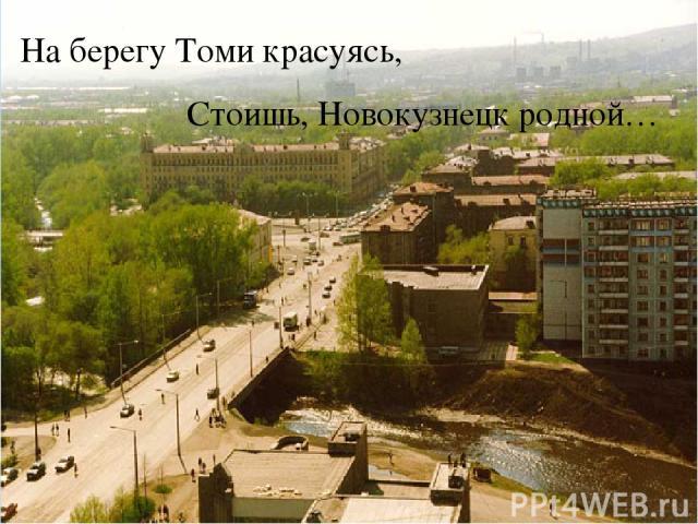 На берегу Томи красуясь, Стоишь, Новокузнецк родной…