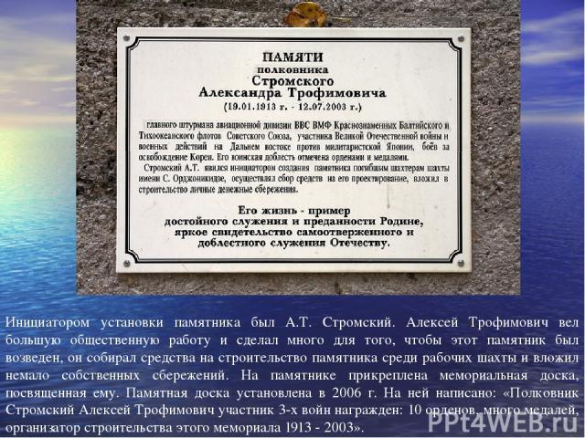 Инициатором установки памятника был А.Т. Стромский. Алексей Трофимович вел большую общественную работу и сделал много для того, чтобы этот памятник был возведен, он собирал средства на строительство памятника среди рабочих шахты и вложил немало собс…