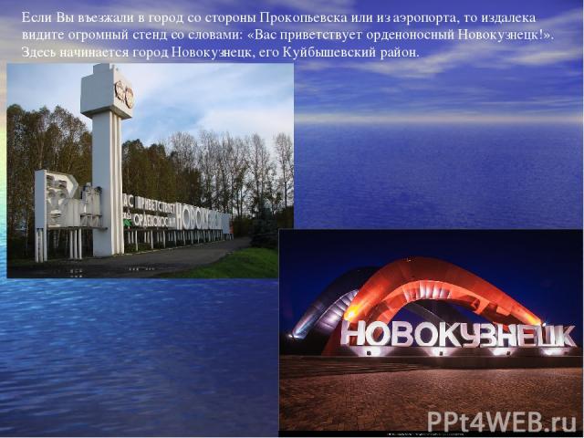 Если Вы въезжали в город со стороны Прокопьевска или из аэропорта, то издалека видите огромный стенд со словами: «Вас приветствует орденоносный Новокузнецк!». Здесь начинается город Новокузнецк, его Куйбышевский район.