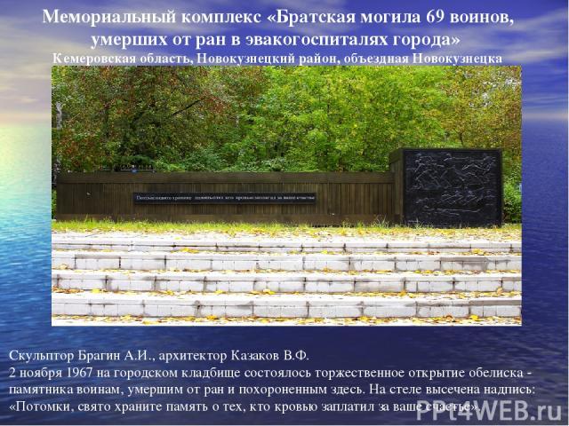 Скульптор Брагин А.И., архитектор Казаков В.Ф. 2 ноября 1967 на городском кладбище состоялось торжественное открытие обелиска - памятника воинам, умершим от ран и похороненным здесь. На стеле высечена надпись: «Потомки, свято храните память о тех, к…