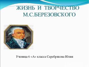 ЖИЗНЬ И ТВОРЧЕСТВО М.С.БЕРЕЗОВСКОГО Ученица 6 «А» класса Серебрякова Юлия