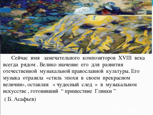 Сейчас имя замечательного композиторов XVIII века всегда рядом . Велико значение его для развития отечественной музыкальной православной культуры. Его музыка отразила «стиль эпохи в своем прекрасном величии», оставляя « чудесный след » в музыкальном…