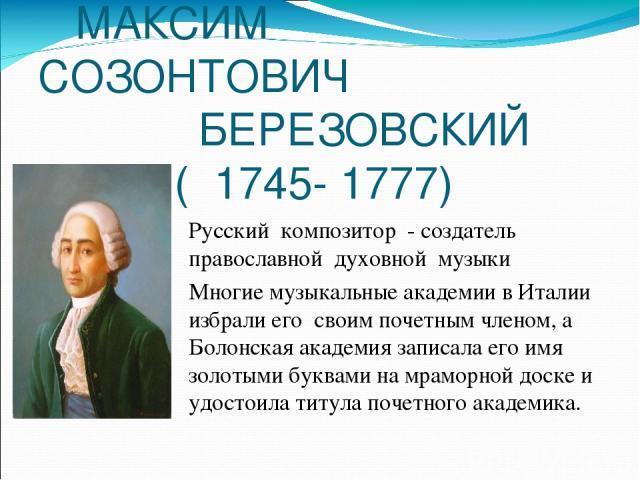 МАКСИМ СОЗОНТОВИЧ БЕРЕЗОВСКИЙ ( 1745- 1777) Русский композитор - создатель православной духовной музыки Многие музыкальные академии в Италии избрали его своим почетным членом, а Болонская академия записала его имя золотыми буквами на мраморной доске…