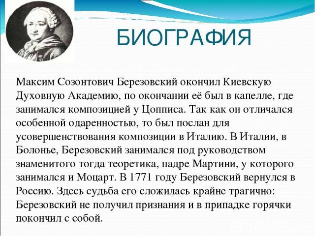 БИОГРАФИЯ Максим Созонтович Березовский окончил Киевскую Духовную Академию, по окончании её был в капелле, где занимался композицией у Цопписа. Так как он отличался особенной одаренностью, то был послан для усовершенствования композиции в Италию. В …