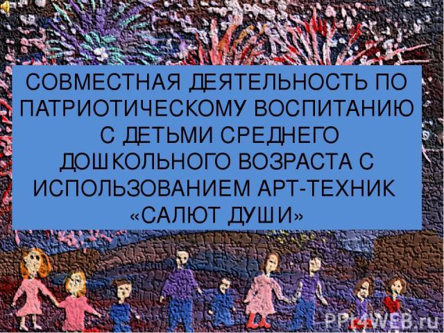 СОВМЕСТНАЯ ДЕЯТЕЛЬНОСТЬ ПО ПАТРИОТИЧЕСКОМУ ВОСПИТАНИЮ С ДЕТЬМИ СРЕДНЕГО ДОШКОЛЬНОГО ВОЗРАСТА С ИСПОЛЬЗОВАНИЕМ АРТ-ТЕХНИК «САЛЮТ ДУШИ»