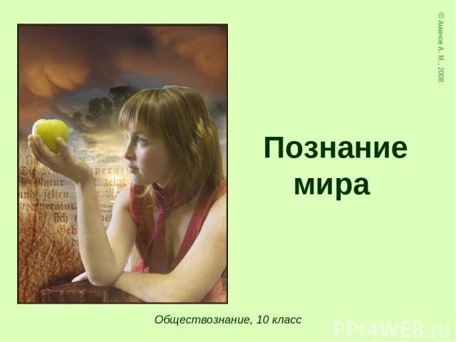 Обществознание, 10 класс Познание мира © Аминов А. М., 2008