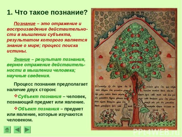 1. Что такое познание? Познание – это отражение и воспроизведение действительно-сти в мышлении субъекта, результатом которого является знание о мире; процесс поиска истины. Знание – результат познания, верное отражение действитель-ности в мышлении ч…