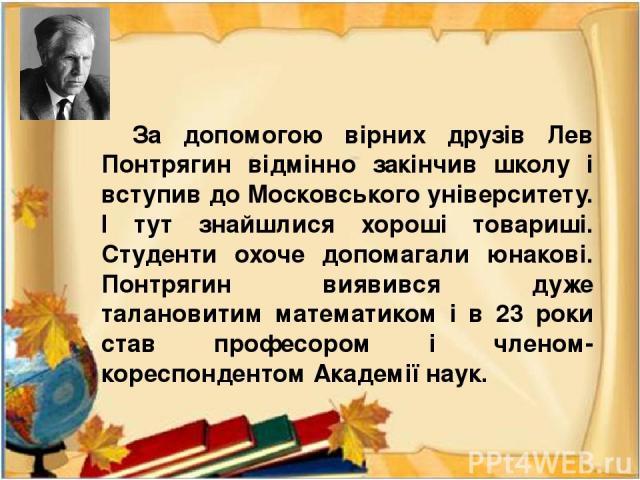 За допомогою вірних друзів Лев Понтрягин відмінно закінчив школу і вступив до Московського університету. І тут знайшлися хороші товариші. Студенти охоче допомагали юнакові. Понтрягин виявився дуже талановитим математиком і в 23 роки став професором …