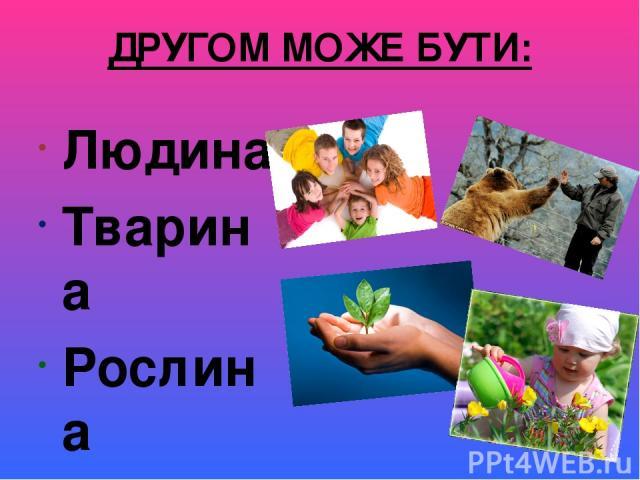 ДРУГОМ МОЖЕ БУТИ: Людина Тварина Рослина Квітка