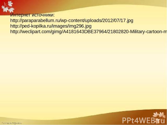 Интернет источники: http://paraparabellum.ru/wp-content/uploads/2012/07/17.jpg http://ped-kopilka.ru/images/img296.jpg http://weclipart.com/gimg/A4181643DBE37964/21802820-Military-cartoon-man-in-outfit-salutes-Vector-illustration--Stock-Vector.jpg