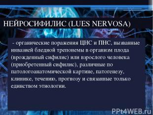 - органические поражения ЦНС и ПНС, вызванные инвазией бледной трепонемы в орган