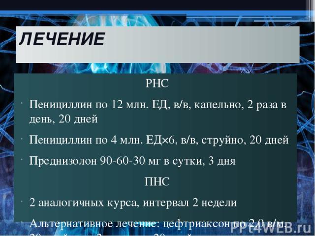 ЛЕЧЕНИЕ РНС Пенициллин по 12 млн. ЕД, в/в, капельно, 2 раза в день, 20 дней Пенициллин по 4 млн. ЕД×6, в/в, струйно, 20 дней Преднизолон 90-60-30 мг в сутки, 3 дня ПНС 2 аналогичных курса, интервал 2 недели Альтернативное лечение: цефтриаксон по 2,0…