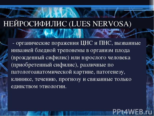 - органические поражения ЦНС и ПНС, вызванные инвазией бледной трепонемы в организм плода (врожденный сифилис) или взрослого человека (приобретенный сифилис), различные по патологоанатомической картине, патогенезу, клинике, течению, прогнозу и связа…