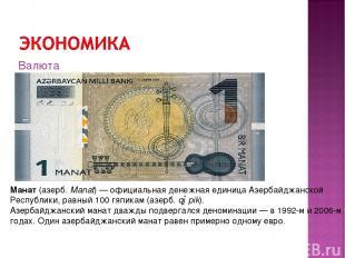 Манат(азерб.Manat)—официальная денежная единица Азербайджанской Республики,