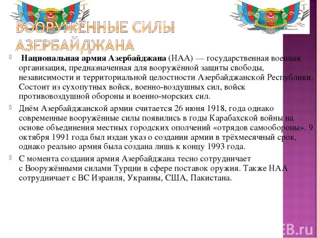 Национальная армия Азербайджана(НАА)— государственная военная организация, предназначенная для вооружённой защиты свободы, независимости и территориальной целостности Азербайджанской Республики. Состоит изсухопутных войск,военно-воздушных сил, в…