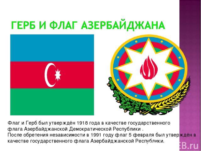 Флаг и Герб был утверждён1918 годав качестве государственного флагаАзербайджанской Демократической Республики . После обретения независимости в 1991 году флаг5 февралябыл утверждён в качестве государственного флага Азербайджанской Республики.