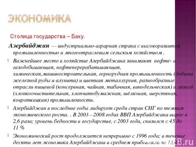 Столица государства – Баку. Азербайджан— индустриально-аграрная страна с высокоразвитой промышленностью и многоотраслевым сельским хозяйством . Важнейшее место в хозяйстве Азербайджана занимают нефте- и газодобывающая, нефтеперерабатывающая, химиче…