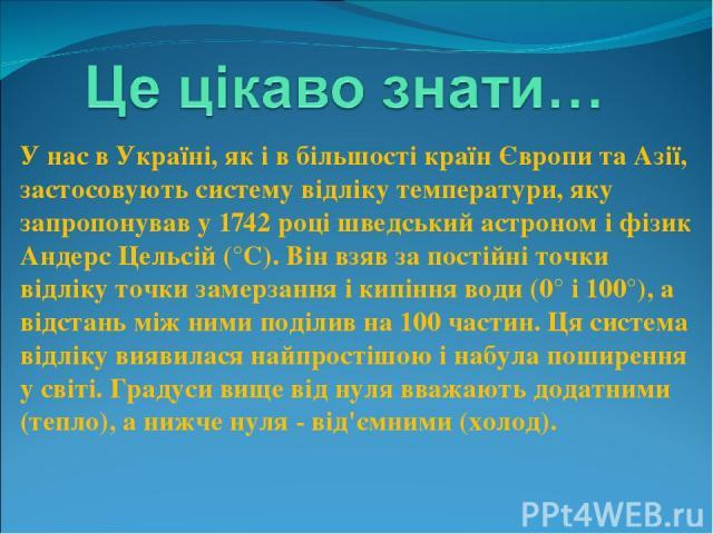 У нас в Україні, як і в більшості країн Європи та Азії, застосовують систему відліку температури, яку запропонував у 1742 році шведський астроном і фізик Андерс Цельсій (°С). Він взяв за постійні точки відліку точки замерзання і кипіння води (0° і 1…