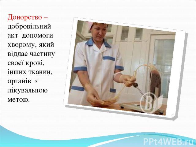 Донорство – добровільний акт допомоги хворому, який віддає частину своєї крові, інших тканин, органів з лікувальною метою.