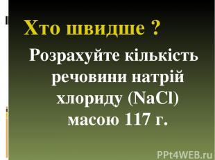 Хто швидше ? Розрахуйте кількість речовини натрій хлориду (NaСl) масою 117 г.