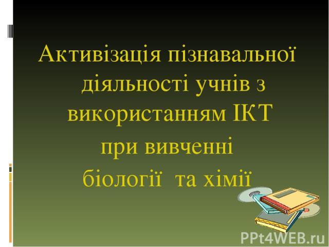 Активізація пізнавальної діяльності учнів з використанням ІКТ при вивченні біології та хімії