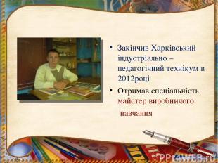 Закінчив Харківський індустріально – педагогічний технікум в 2012році Отримав сп