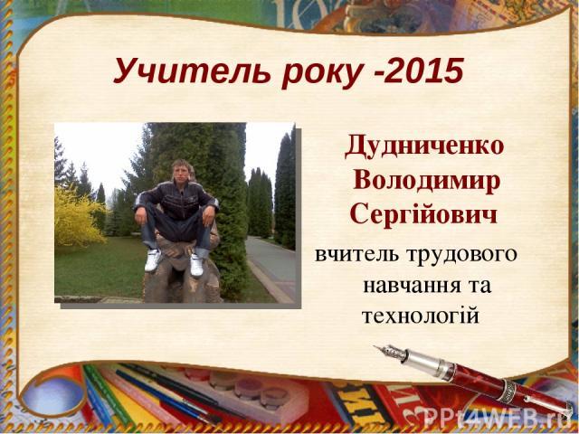 Учитель року -2015 Дудниченко Володимир Сергійович вчитель трудового навчання та технологій