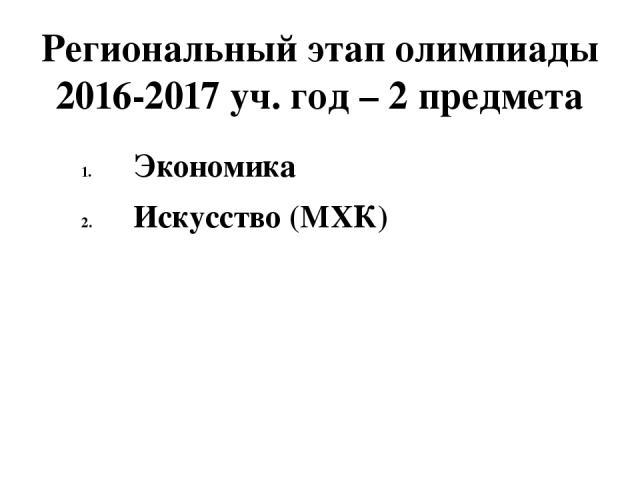 Региональный этап олимпиады 2016-2017 уч. год – 2 предмета Экономика Искусство (МХК)