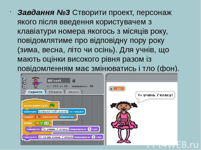 Завдання №3 Створити проект, персонаж якого після введення користувачем з клавіатури номера якогось з місяців року, повідомлятиме про відповідну пору року (зима, весна, літо чи осінь). Для учнів, що мають оцінки високого рівня разом із повідомленням…