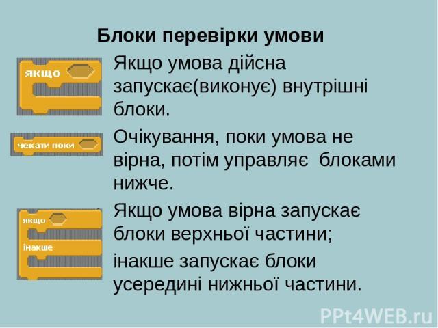 Блоки перевірки умови Якщо умова дійсна запускає(виконує) внутрішні блоки. Очікування, поки умова не вірна, потім управляє блоками нижче. Якщо умова вірна запускає блоки верхньої частини; інакше запускає блоки усередині нижньої частини.