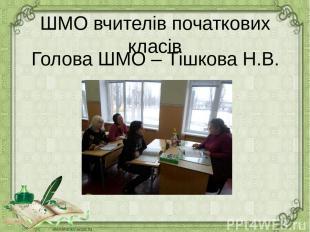 ШМО вчителів початкових класів Голова ШМО – Тішкова Н.В.