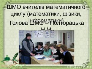 ШМО вчителів математичного циклу (математики, фізики, інформатики) Голова ШМО –