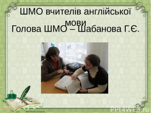 ШМО вчителів англійської мови Голова ШМО – Шабанова Г.Є.