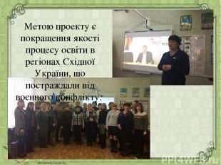 Метою проекту є покращення якості процесу освіти в регіонах Східної України, що