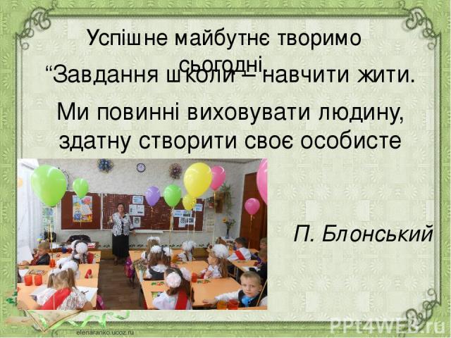 """Успішне майбутнє творимо сьогодні. """"Завдання школи – навчити жити. Ми повинні виховувати людину, здатну створити своє особисте життя"""". П. Блонський"""