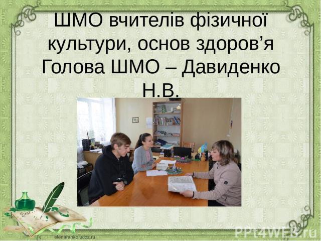 ШМО вчителів фізичної культури, основ здоров'я Голова ШМО – Давиденко Н.В.
