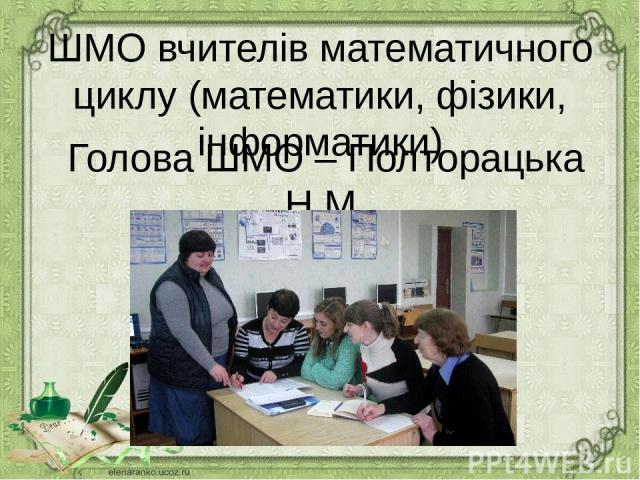 ШМО вчителів математичного циклу (математики, фізики, інформатики) Голова ШМО – Полторацька Н.М.