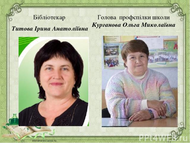 Голова профспілки школи Курганова Ольга Миколаївна Бібліотекар Титова Ірина Анатоліївна