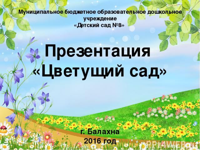 Муниципальное бюджетное образовательное дошкольное учреждение «Детский сад №8» Презентация «Цветущий сад» г. Балахна 2016 год