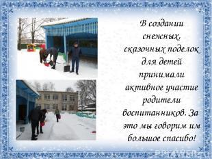 В создании снежных, сказочных поделок для детей принимали активное участие родит