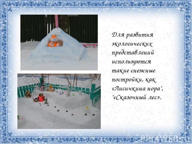 Для развития экологических представлений используются такие снежные постройки, как «Лисичкина нора