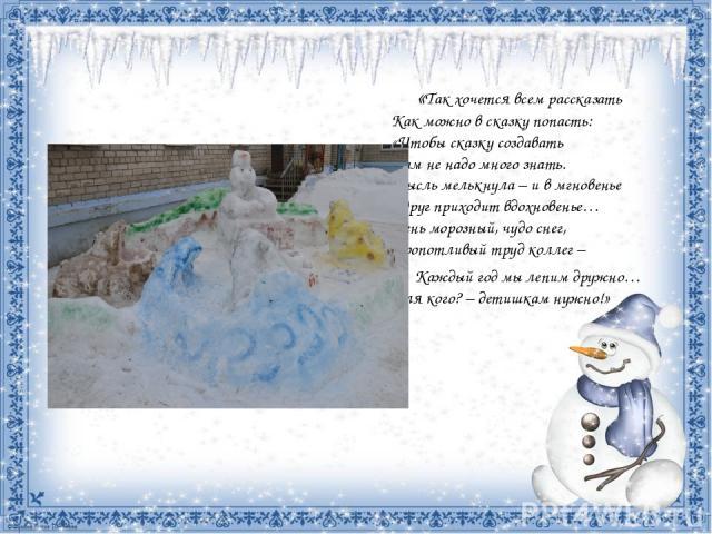 «Так хочется всем рассказать Как можно в сказку попасть: «Чтобы сказку создавать Нам не надо много знать. Мысль мелькнула – и в мгновенье Вдруг приходит вдохновенье… День морозный, чудо снег, Кропотливый труд коллег – Каждый год мы лепим дружно… Дл…